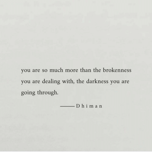 the darkness: you are so much more than the brokenness  you are dealing with, the darkness you are  going through.  D himan