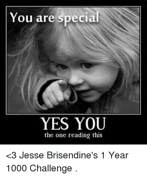 you are special: You are special  YES YOU  the one reading this <3 Jesse Brisendine's 1 Year 1000 Challenge  .