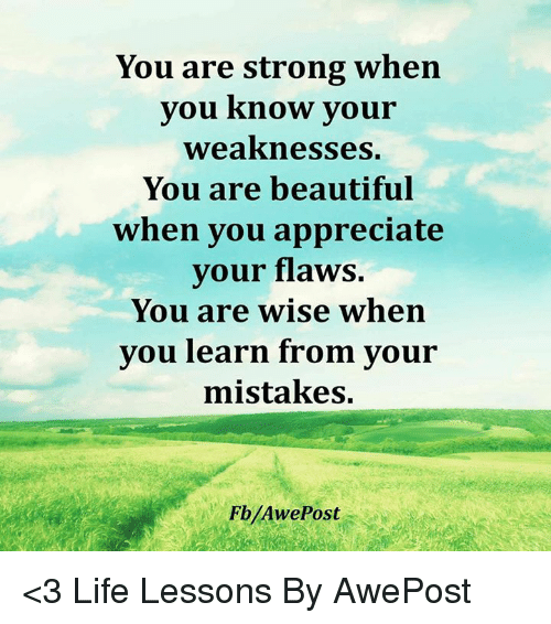 Beautiful, Memes, and Appreciate: You are strong when  you know your  weaknesses.  You are beautiful  when you appreciate  your flaws.  You are wise when  you learn from your  mistakes. <3 Life Lessons By AwePost