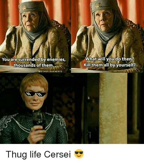 surrenders: You are surrended by enemies,  thousands of them.  MOTHER DAENERYS  What will you do then?  Kill them all by yourself? Thug life Cersei 😎