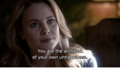 Architect: You are the architect  of your own unhappiness.