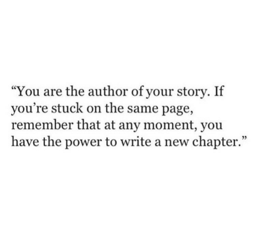 "on the same page: ""You are the author of your story. If  you're stuck on the same page,  remember that at any moment, you  have the power to write a new chapter.""  35"