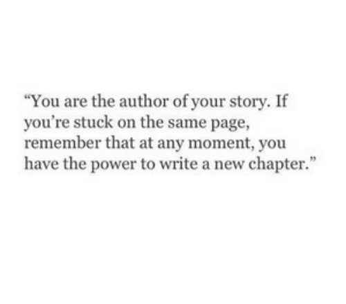 on the same page: You are the author of your story. If  you're stuck on the same page,  remember that at any moment, you  have the power to write a new chapter.""