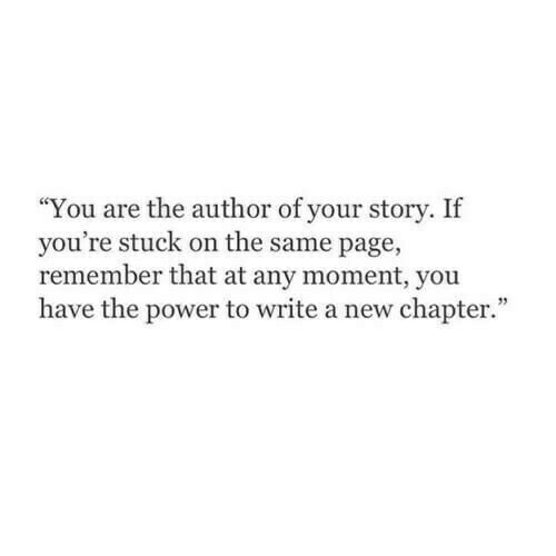 "on the same page: ""You are the author of your story. If  you're stuck on the same page,  remember that at any moment, you  have the power to write a new chapter."""