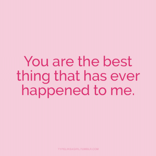 you are the best: You are the best  thing that has ever  happened to me.  TYPELIKEAGIRL.TUMBLR.COM