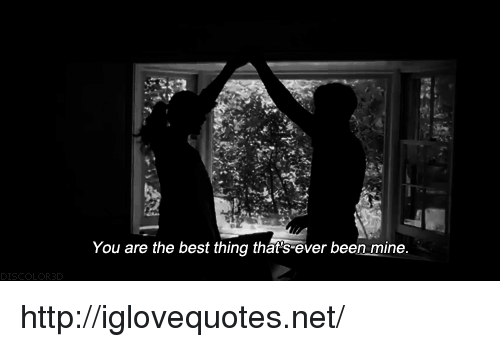 you are the best: You are the best thing that's ever been mine http://iglovequotes.net/