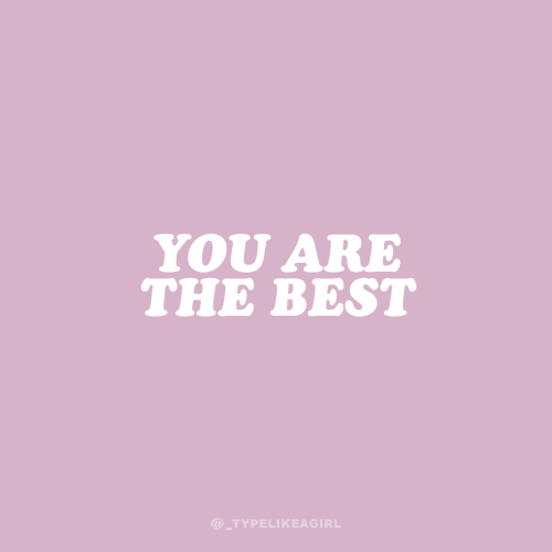 you are the best: YOU ARE  THE BEST  @_TYPELIKEAGIRL