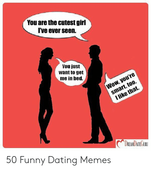 Funny Dating Memes: You are the cutest girl  Ive ever seen.  You just  want to get  me in ied.  DREANDATEGURU 50 Funny Dating Memes