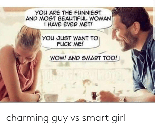 Charming: YOu ARE THE FUNNIEST  AND MOST BEAUTIFUL WOMAN  I HAVE EVER MET!  YOu JUST WANT TO  FUCK ME!  WOW! AND SMART TOO! charming guy vs smart girl