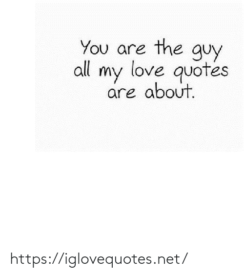 my love: You are the guy  all my love quotes  are about. https://iglovequotes.net/