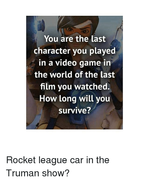Memes, 🤖, and Car: You are the last  character you played  in a video game in  the world of the last  film you watched.  How long will you  survive? Rocket league car in the Truman show?