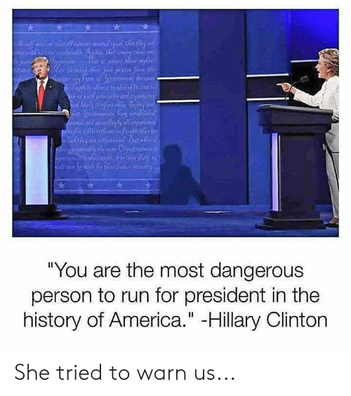 "Hillary Clinton: ""You are the most dangerous  person to run for president in the  history of America."" -Hillary Clinton She tried to warn us..."