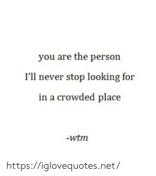 crowded: you are the person  I'll never stop looking for  in a crowded place  -wtm https://iglovequotes.net/