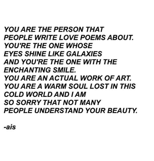 ais: YOU ARE THE PERSON THAT  PEOPLE WRITE LOVE POEMS ABOUT  YOU'RE THE ONE WHOSE  EYES SHINE LIKE GALAXIES  AND YOU'RE THE ONE WITH THE  ENCHANTING SMILE.  YOU ARE AN ACTUAL WORK OF ART.  YOU ARE A WARM SOUL LOST IN THIS  COLD WORLD AND I AM  SO SORRY THAT NOT MANY  PEOPLE UNDERSTAND YOUR BEAUTY.  -ais
