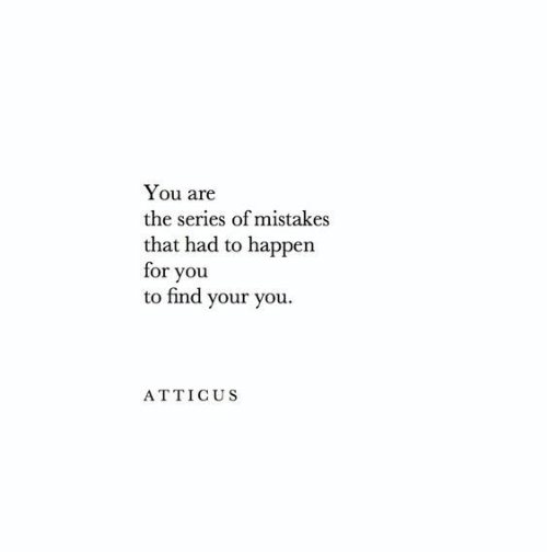 atticus: You are  the series of mistakes  that had to happen  for you  to find your you  ATTICUS