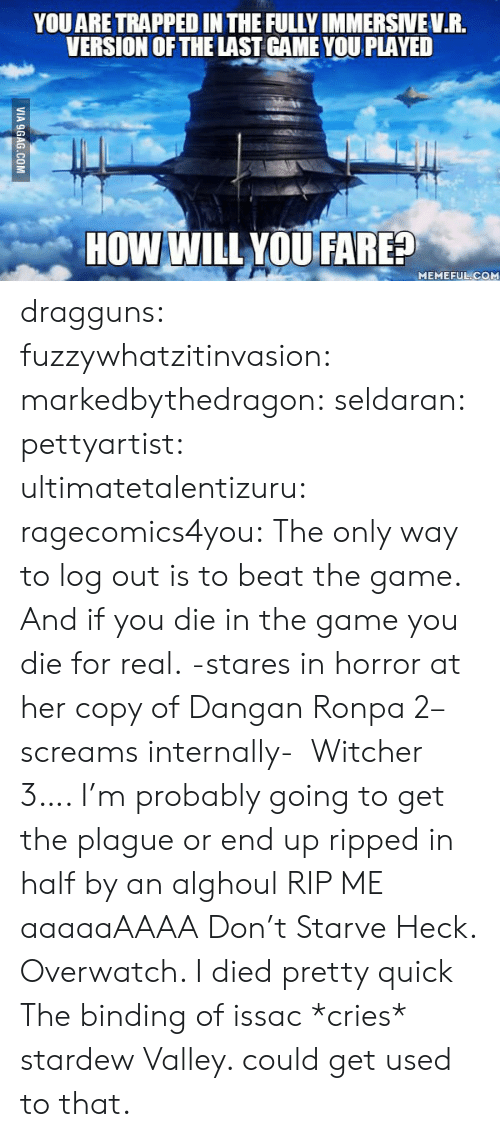 aaaaaaaaa: YOU ARE TRAPPED IN THE FULLY IMMERSIVEV.R.  VERSION OF THE LAST GAME YOU PLAYED  HOW WILL YOU FARE?  MEMEFUL COM  VIA 9GAG.COM dragguns: fuzzywhatzitinvasion:   markedbythedragon:  seldaran:  pettyartist:  ultimatetalentizuru:  ragecomics4you:  The only way to log out is to beat the game. And if you die in the game you die for real.  -stares in horror at her copy of Dangan Ronpa 2–screams internally-  Witcher 3…. I'm probably going to get the plague or end up ripped in half by an alghoul RIP ME aaaaaAAAA  Don't Starve Heck.   Overwatch. I died pretty quick  The binding of issac *cries*   stardew Valley. could get used to that.