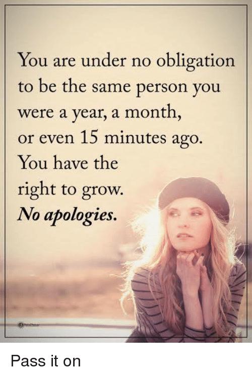 Memes, 🤖, and Personal: You are under no obligation  to be the same person you  were a year, a month,  or even 15 minutes ago.  You have the  right to grow.  No apologies. Pass it on