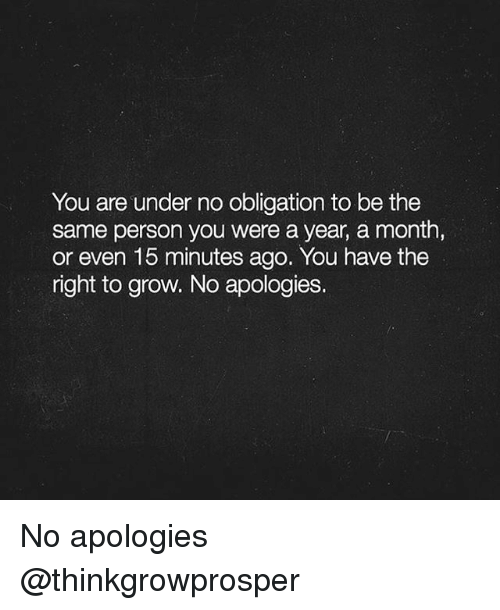 Memes, 🤖, and Grow: You are under no obligation to be the  same person you were a year, a month,  or even 15 minutes ago. You have the  right to grow. No apologies. No apologies @thinkgrowprosper