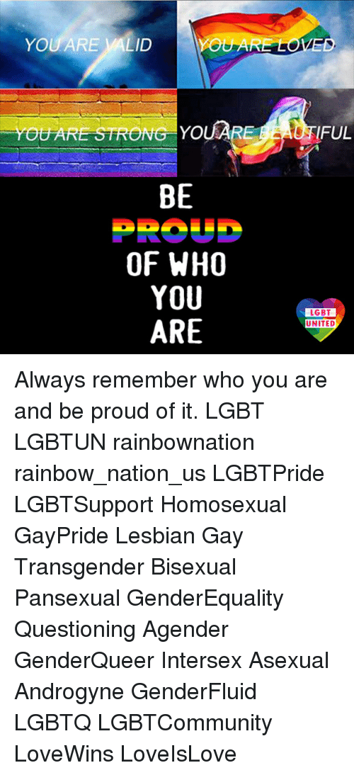 Lgbt, Memes, and Transgender: YOU ARE VALID  OUARE  OUARE STRONG YOUARE  FUL  BE  OF WHO  YOU  ARE  LGBT  LGBT  UNITED Always remember who you are and be proud of it. LGBT LGBTUN rainbownation rainbow_nation_us LGBTPride LGBTSupport Homosexual GayPride Lesbian Gay Transgender Bisexual Pansexual GenderEquality Questioning Agender GenderQueer Intersex Asexual Androgyne GenderFluid LGBTQ LGBTCommunity LoveWins LoveIsLove