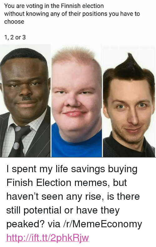 "Election Memes: You are voting in the Finnish election  without knowing any of their positions you have to  choose  1, 2 or 3 <p>I spent my life savings buying Finish Election memes, but haven&rsquo;t seen any rise, is there still potential or have they peaked? via /r/MemeEconomy <a href=""http://ift.tt/2phkRjw"">http://ift.tt/2phkRjw</a></p>"