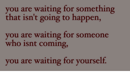Waiting For Someone: you are waiting for something  that isn't going to happen,  you are waiting for someone  who isnt coming,  you are waiting for yourself.