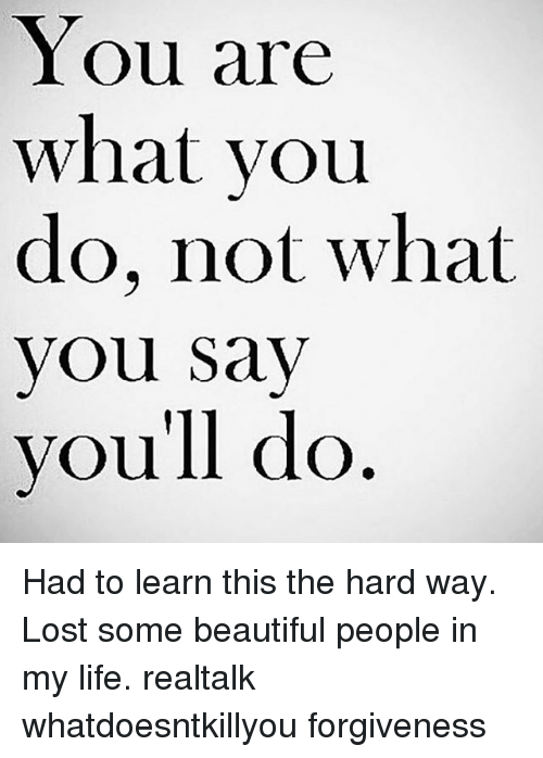 did you learn the hard way Even when i thought i didn't, i did 17 each relationship is a chance to learn  each person that comes into your life gives you a chance to.