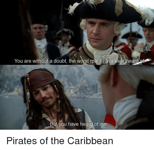 pirate of the caribbean: You are without a doubt, the  worst rper l have ever ear  But you have heard of Pirates of the Caribbean