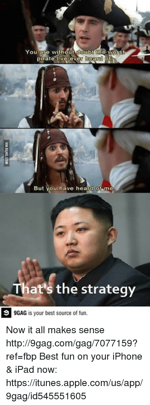Now It All Makes Sense: You are without doub  the Worst  pirate ever  But you have heard of me  That's the strategy  9GAG is your best source of fun. Now it all makes sense http://9gag.com/gag/7077159?ref=fbp  Best fun on your iPhone & iPad now: https://itunes.apple.com/us/app/9gag/id545551605