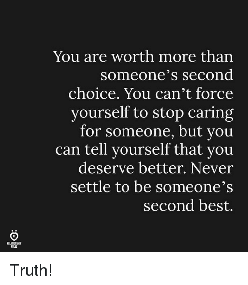 Best, Never, and Truth: You are worth more than  someone'S Second  choice. You can't force  yourself to stop caring  for someone, but you  can tell yourself that you  deserve better. Never  settle to be someone's  second best.  RELATIO Truth!