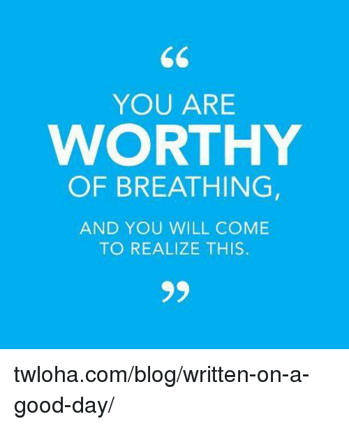 Memes, Blog, and Good: YOU ARE  WORTHY  OF BREATHING  AND YOU WILL COME  TO REALIZE THIS. twloha.com/blog/written-on-a-good-day/