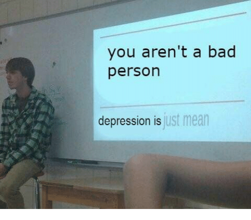 Bad, Depression, and Mean: you aren't a bad  person  depression is  just mean