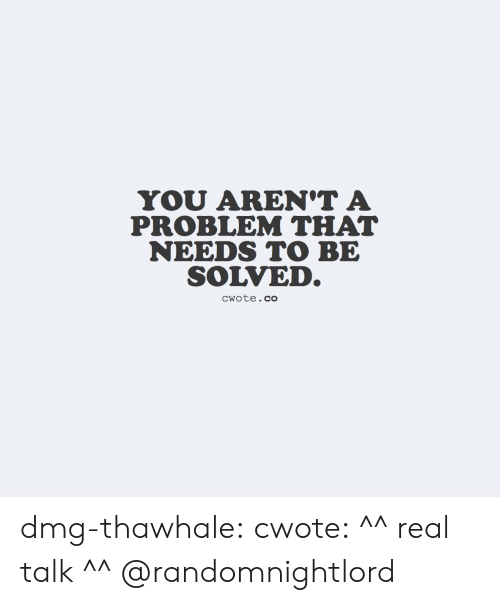 Solved: YOU AREN'T A  PROBLEM THAT  NEEDS TO BE  SOLVED.  CWote.co dmg-thawhale:  cwote: ^^ real talk ^^ @randomnightlord