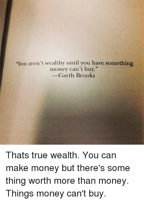 """Garth: """"You aren't wealthy until you have something  money can't buy.""""  -Garth Brooks Thats true wealth. You can make money but there's some thing worth more than money. Things money can't buy."""