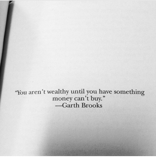 """Garth: You aren't wealthy until you have something  money can't buy.""""  -Garth Brooks"""
