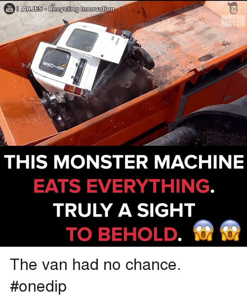 memes: You  ARJESO Recycling Innovation  THIS MONSTER MACHINE  EATS EVERYTHING  TRULY A SIGHT  TO BEHOLD The van had no chance. #onedip