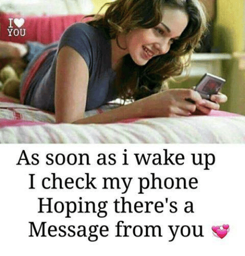Memes, Phone, and Soon...: YOU  As soon as i wake up  I check my phone  Hoping there's a  Message from you