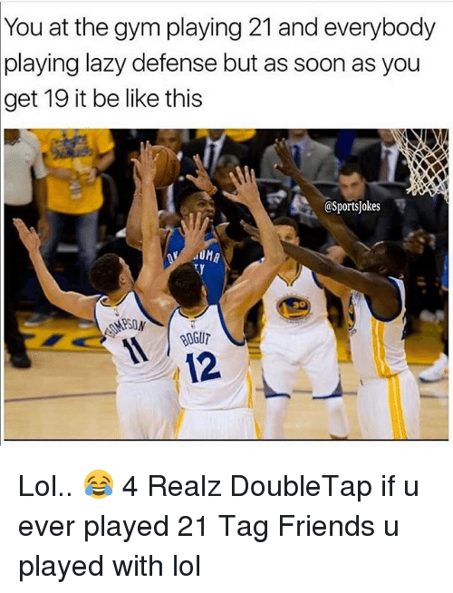 Be Like, Friends, and Gym: You at the gym playing 21 and everybody  playing lazy defense but as soon as you  get 19 it be like this  @Sportsjokes  12 Lol.. 😂 4 Realz DoubleTap if u ever played 21 Tag Friends u played with lol