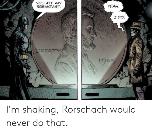 rorschach: YOu ATE MY  BREAKFAST.  YEAH  I DID  VBERTY  195 I'm shaking, Rorschach would never do that.