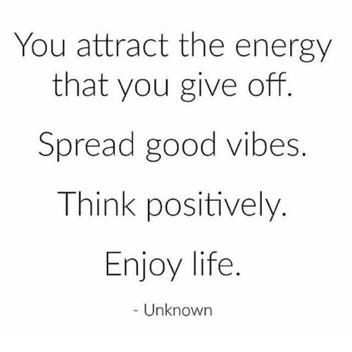 Good Vibes: You attract the energy  that you give off  Spread good vibes.  Think positively.  Enjoy life  Unknown