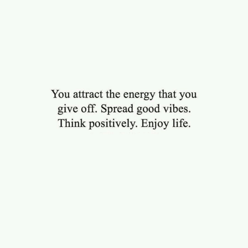 Good Vibes: You attract the energy that you  give off. Spread good vibes  Think positively. Enjoy life.