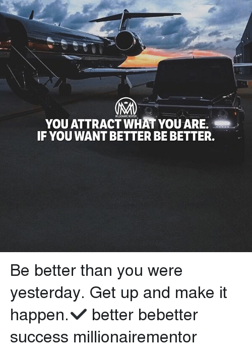 Memes, Success, and 🤖: YOU ATTRACT WHAT YOU ARE.  IF YOU WANT BETTER BE BETTER. Be better than you were yesterday. Get up and make it happen.✔️ better bebetter success millionairementor