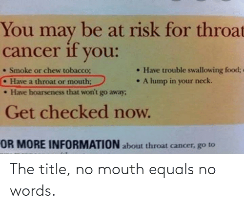 throat cancer: You  be at risk for throat  may  cancer if you:  • Have trouble swallowing food;  • A lump in your neck.  • Smoke or chew tobacco;  •Have a throat or mouth;  • Have hoarseness that won't go away;  Get checked now.  OR MORE INFORMATION about throat cancer, go to The title, no mouth equals no words.