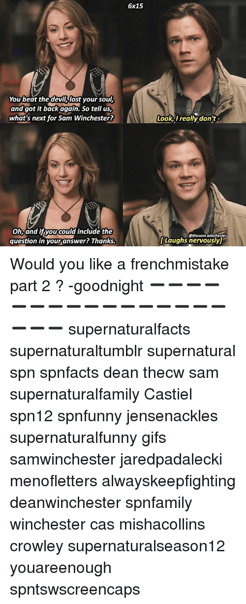 Memes, Lost, and Gifs: You beat the devi lost yoursoul,  and got it back again. So tell us,  what's next for Sam Winchester?  Oh, and if you could include the  question in your answer? Thanks.  6x15  Look, I really don't  @thesam. Winchester  [Laughs nervousyl Would you like a frenchmistake part 2 ? -goodnight ➖➖➖➖➖➖➖➖➖➖➖➖➖➖➖➖➖➖➖ supernaturalfacts supernaturaltumblr supernatural spn spnfacts dean thecw sam supernaturalfamily Castiel spn12 spnfunny jensenackles supernaturalfunny gifs samwinchester jaredpadalecki menofletters alwayskeepfighting deanwinchester spnfamily winchester cas mishacollins crowley supernaturalseason12 youareenough spntswscreencaps
