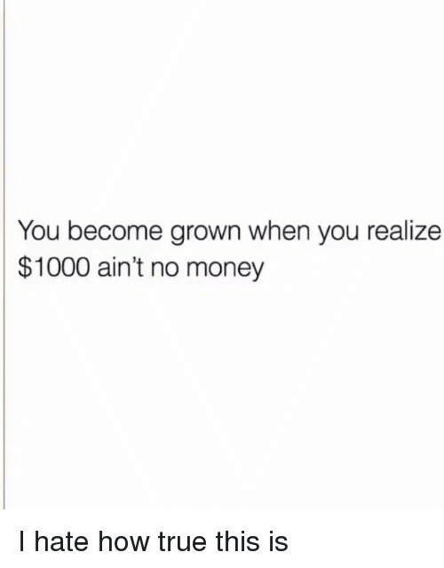 Money, True, and How: You become grown when you realize  $1000 ain't no money <p>I hate how true this is</p>