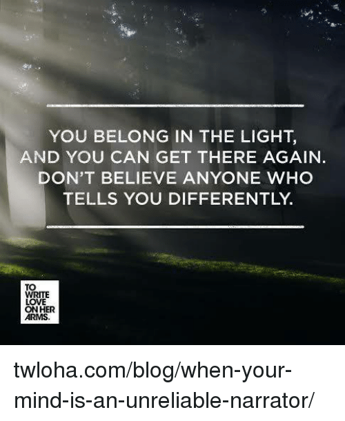 Memes, Belongings, and 🤖: YOU BELONG IN THE LIGHT,  AND YOU CAN GET THERE AGAIN.  DON'T BELIEVE ANYONE WHO  TELLS YOU DIFFERENTLY  TO  WRITE  LOVE  ON HER  ARMS twloha.com/blog/when-your-mind-is-an-unreliable-narrator/