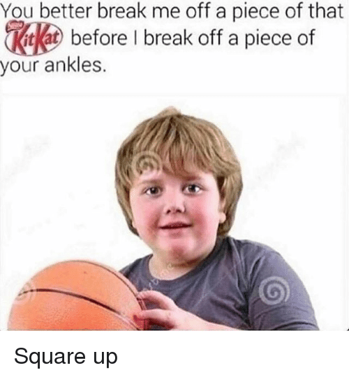 Memes, Square Up, and Break: You better break me off a piece of that  kat before I break off a piece of  our ankles. Square up
