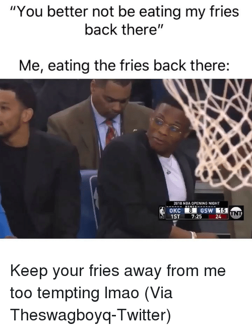 "tempting: ""You better not be eating my fries  back there""  Me, eating the fries back there:  2018 NBA OPENING NIGHT  OKC  1ST7:25 24 Keep your fries away from me too tempting lmao (Via ‪Theswagboyq‬-Twitter)"