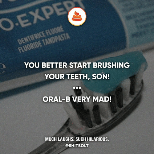 orally: YOU BETTER START BRUSHING  YOUR TEETH, SON!  ORAL-B VERY MAD!  MUCH LAUGHS. SUCH HILARIOUS.  @SHITBOLT