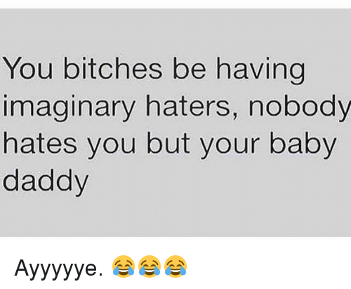 Baby Daddy, Memes, and Baby: You bitches be having  imaginary haters, nobody  hates you but your baby  daddy Ayyyyye. 😂😂😂