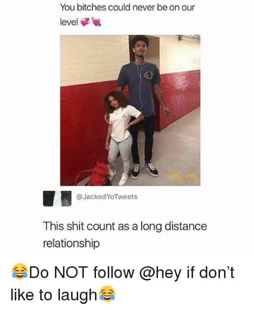 Memes, Shit, and Never: You bitches could never be on our  level  CT  @JackedYoTweets  This shit count as a long distance  relationship 😂Do NOT follow @hey if don't like to laugh😂